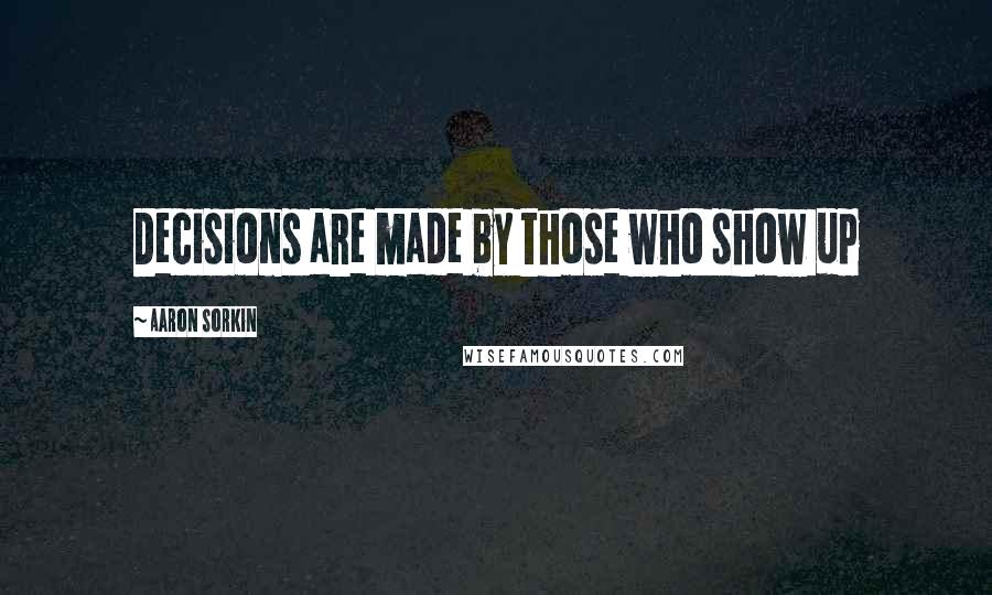 Aaron Sorkin quotes: Decisions are made by those who show up