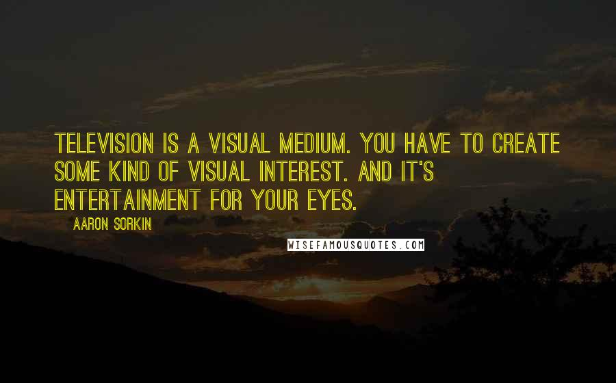 Aaron Sorkin quotes: Television is a visual medium. You have to create some kind of visual interest. And it's entertainment for your eyes.