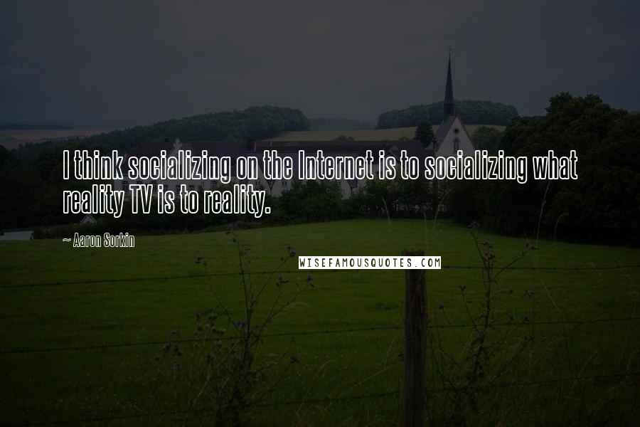 Aaron Sorkin quotes: I think socializing on the Internet is to socializing what reality TV is to reality.