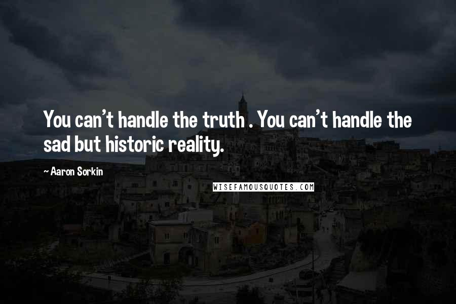 Aaron Sorkin quotes: You can't handle the truth . You can't handle the sad but historic reality.