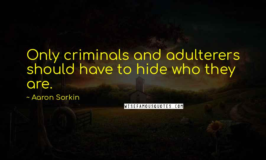 Aaron Sorkin quotes: Only criminals and adulterers should have to hide who they are.