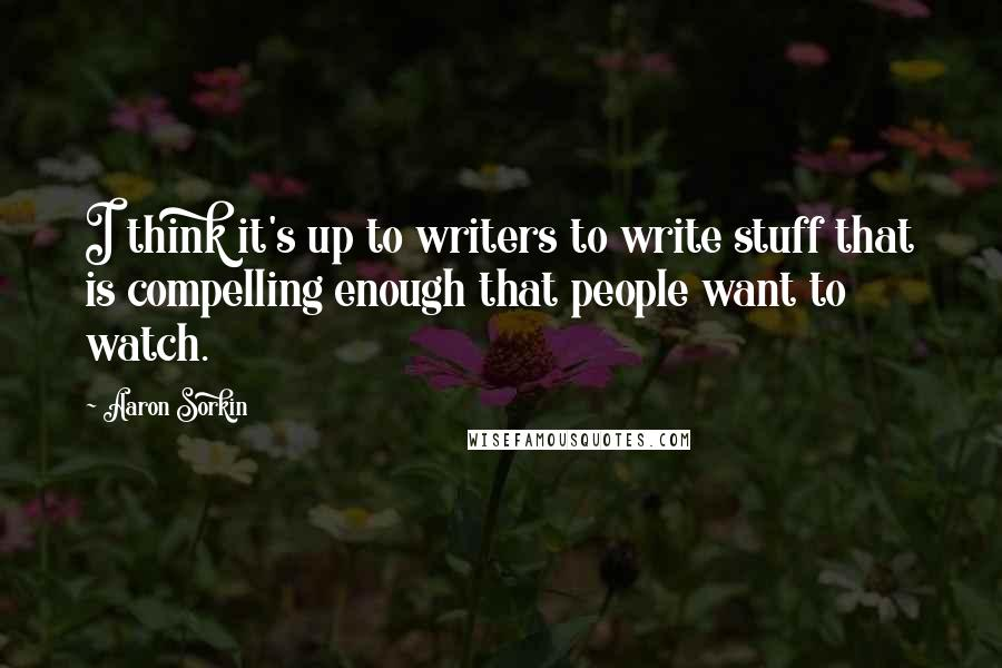 Aaron Sorkin quotes: I think it's up to writers to write stuff that is compelling enough that people want to watch.
