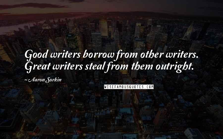 Aaron Sorkin quotes: Good writers borrow from other writers. Great writers steal from them outright.
