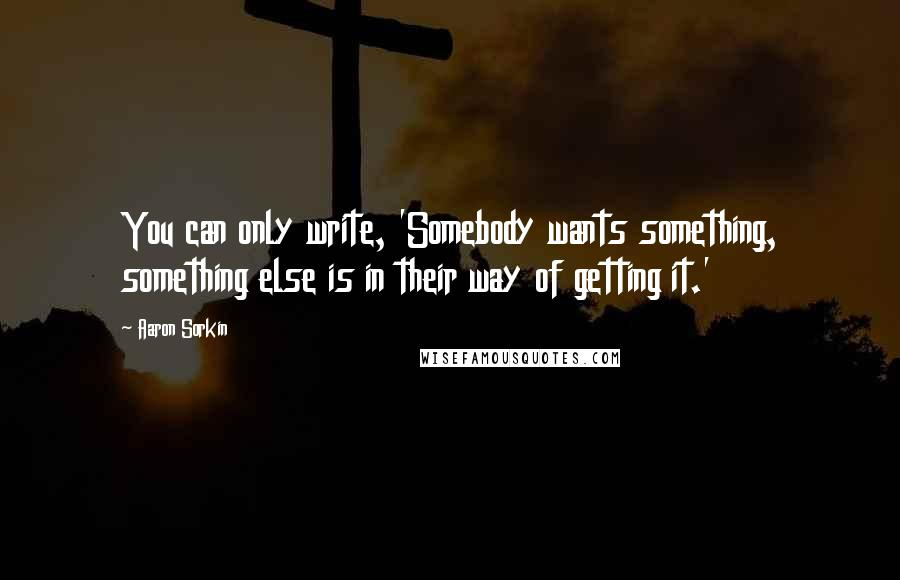 Aaron Sorkin quotes: You can only write, 'Somebody wants something, something else is in their way of getting it.'