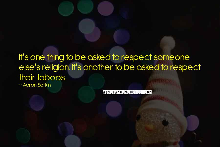 Aaron Sorkin quotes: It's one thing to be asked to respect someone else's religion. It's another to be asked to respect their taboos.