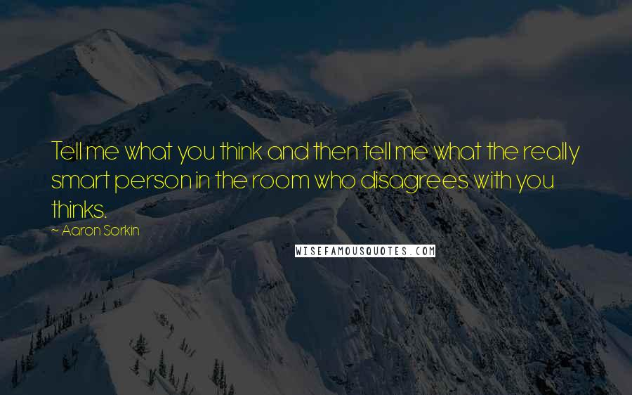 Aaron Sorkin quotes: Tell me what you think and then tell me what the really smart person in the room who disagrees with you thinks.