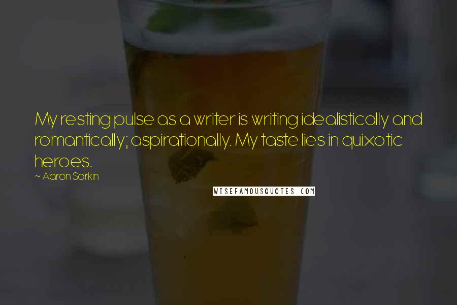 Aaron Sorkin quotes: My resting pulse as a writer is writing idealistically and romantically; aspirationally. My taste lies in quixotic heroes.