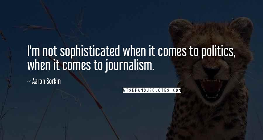 Aaron Sorkin quotes: I'm not sophisticated when it comes to politics, when it comes to journalism.