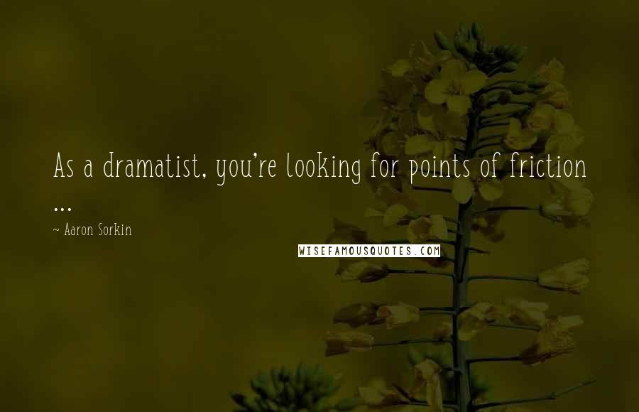 Aaron Sorkin quotes: As a dramatist, you're looking for points of friction ...