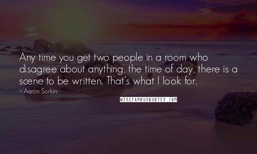 Aaron Sorkin quotes: Any time you get two people in a room who disagree about anything, the time of day, there is a scene to be written. That's what I look for.