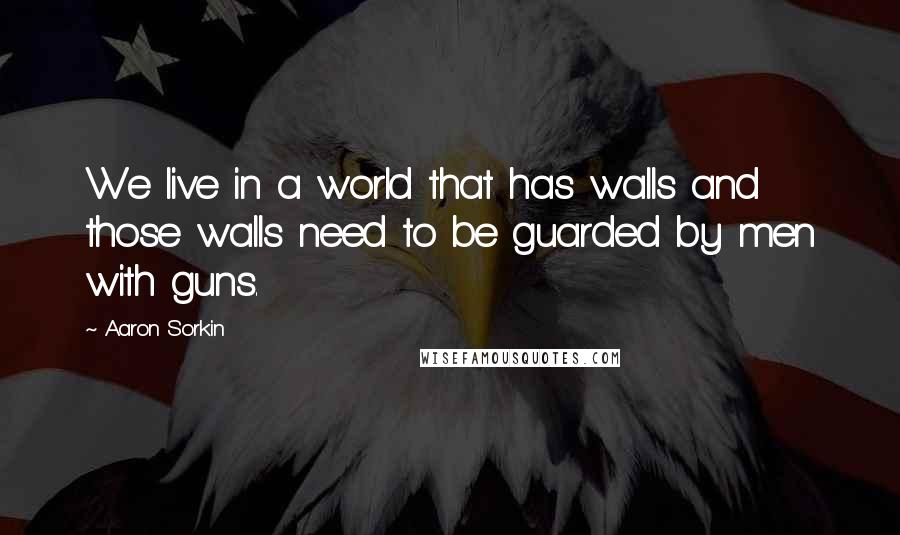 Aaron Sorkin quotes: We live in a world that has walls and those walls need to be guarded by men with guns.