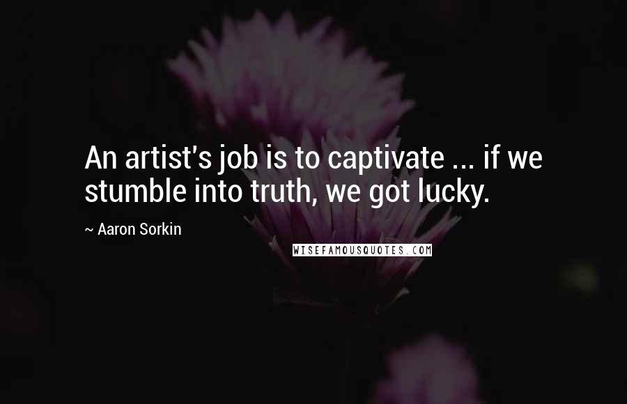 Aaron Sorkin quotes: An artist's job is to captivate ... if we stumble into truth, we got lucky.