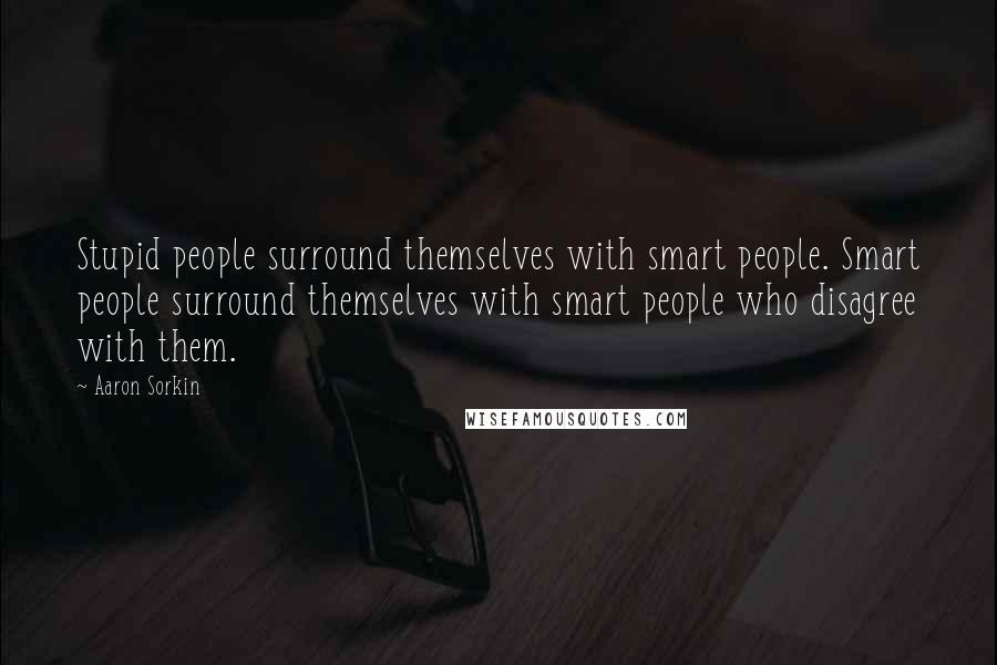 Aaron Sorkin quotes: Stupid people surround themselves with smart people. Smart people surround themselves with smart people who disagree with them.