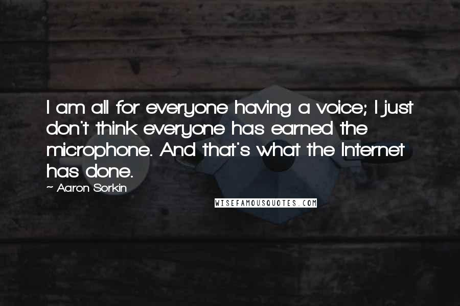Aaron Sorkin quotes: I am all for everyone having a voice; I just don't think everyone has earned the microphone. And that's what the Internet has done.