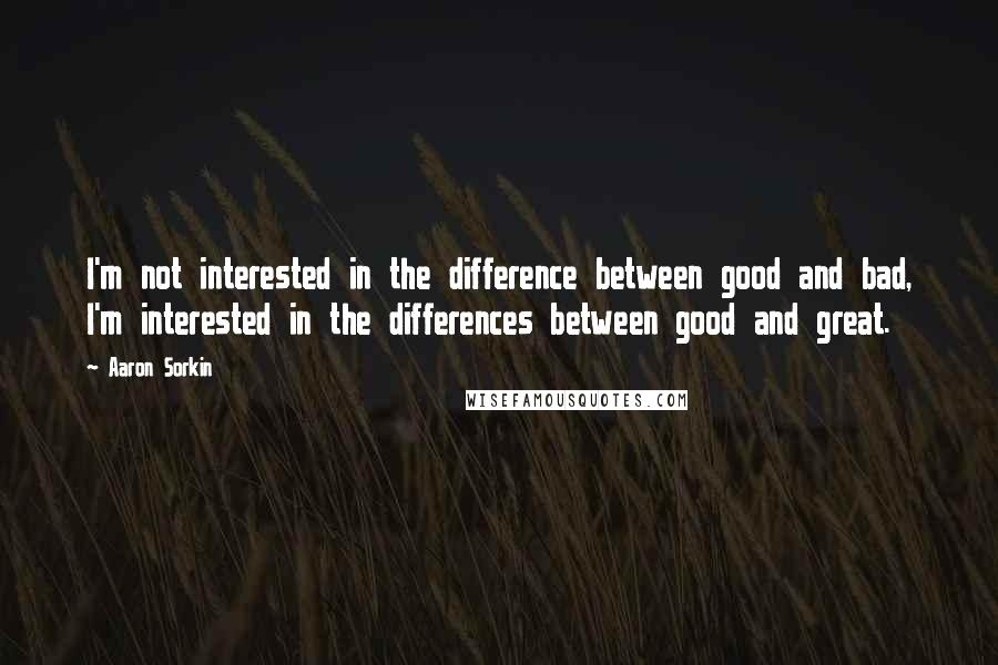 Aaron Sorkin quotes: I'm not interested in the difference between good and bad, I'm interested in the differences between good and great.