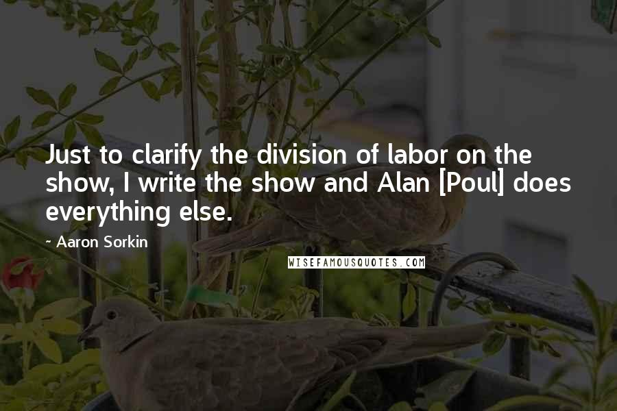 Aaron Sorkin quotes: Just to clarify the division of labor on the show, I write the show and Alan [Poul] does everything else.