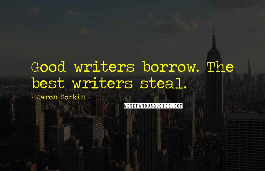 Aaron Sorkin quotes: Good writers borrow. The best writers steal.