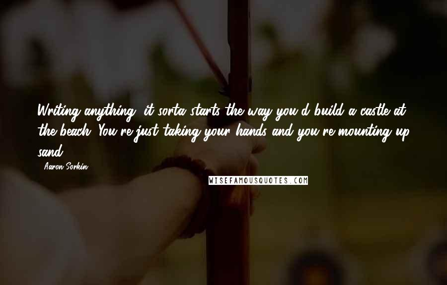 Aaron Sorkin quotes: Writing anything, it sorta starts the way you'd build a castle at the beach. You're just taking your hands and you're mounting up sand.