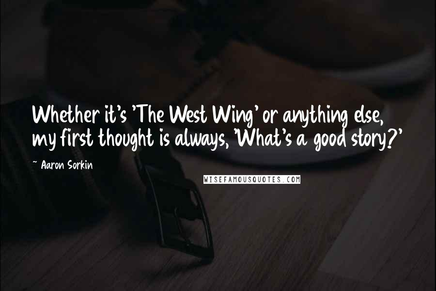 Aaron Sorkin quotes: Whether it's 'The West Wing' or anything else, my first thought is always, 'What's a good story?'