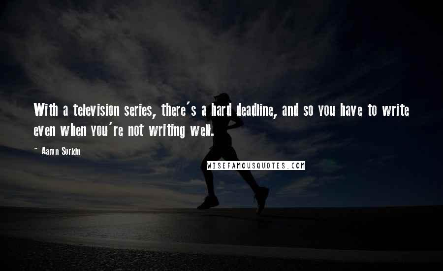 Aaron Sorkin quotes: With a television series, there's a hard deadline, and so you have to write even when you're not writing well.