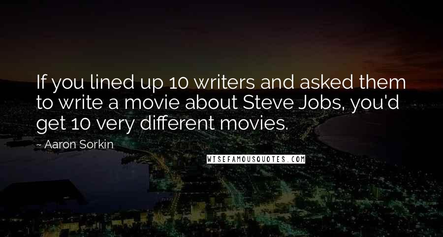 Aaron Sorkin quotes: If you lined up 10 writers and asked them to write a movie about Steve Jobs, you'd get 10 very different movies.
