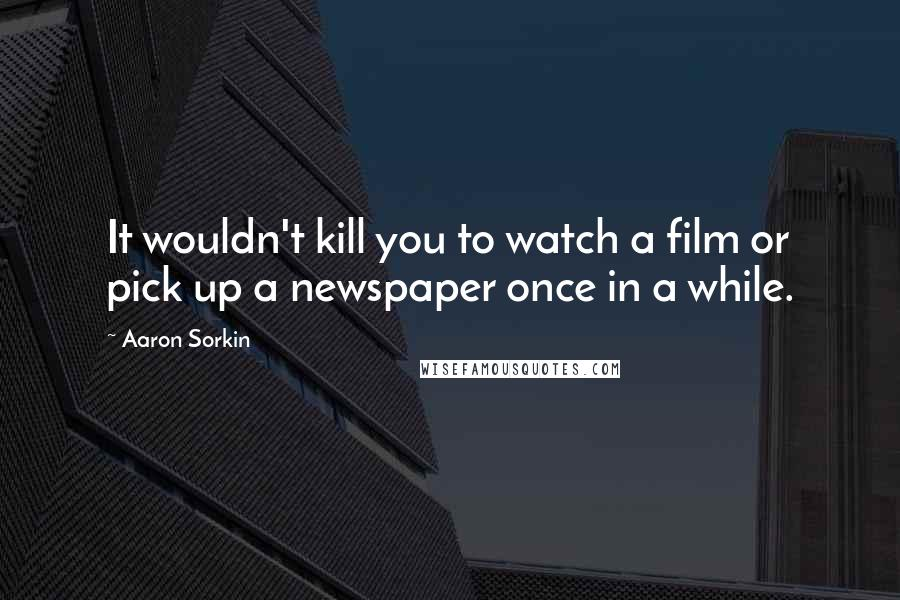 Aaron Sorkin quotes: It wouldn't kill you to watch a film or pick up a newspaper once in a while.