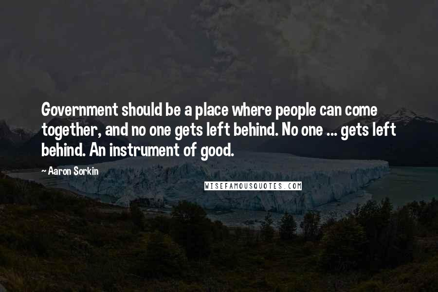 Aaron Sorkin quotes: Government should be a place where people can come together, and no one gets left behind. No one ... gets left behind. An instrument of good.