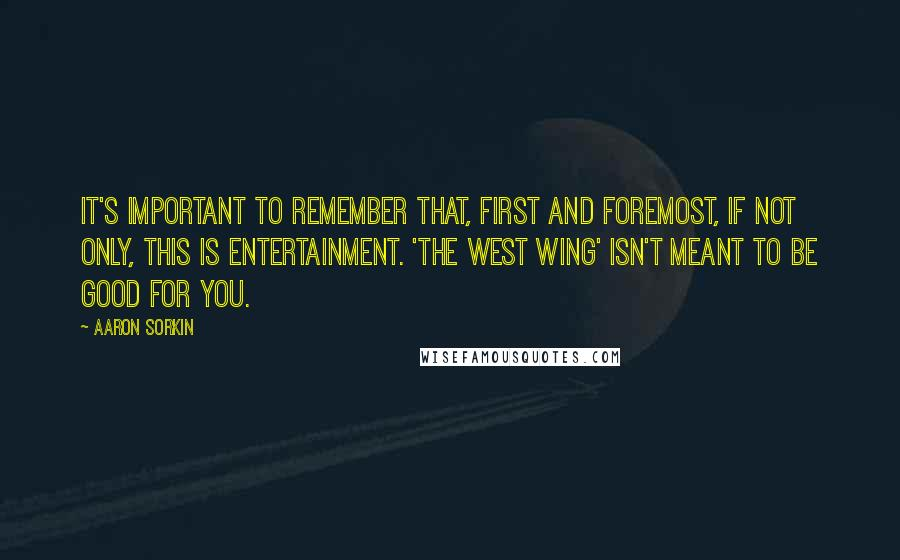 Aaron Sorkin quotes: It's important to remember that, first and foremost, if not only, this is entertainment. 'The West Wing' isn't meant to be good for you.