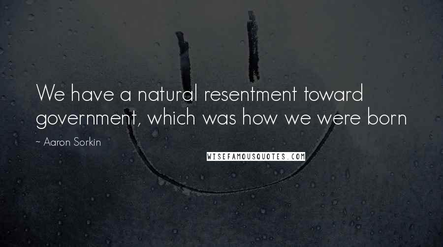 Aaron Sorkin quotes: We have a natural resentment toward government, which was how we were born