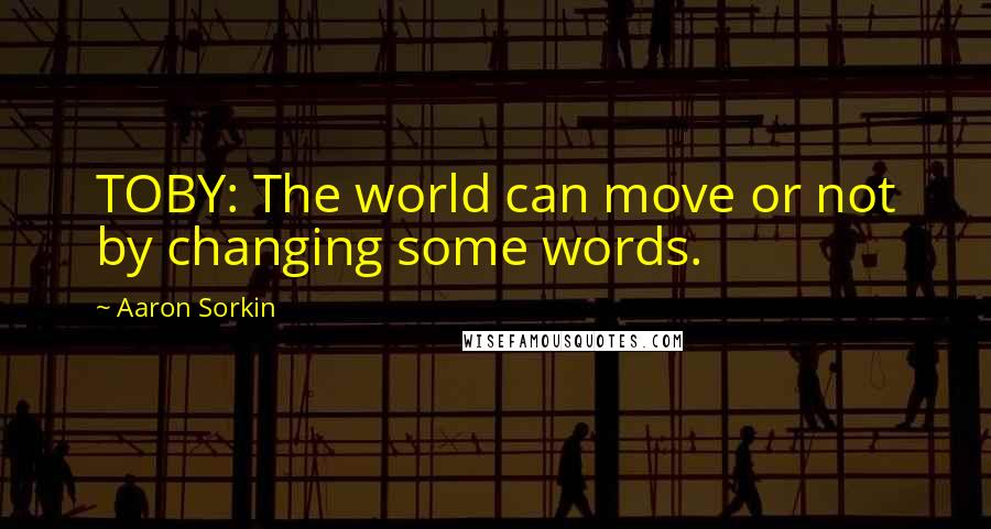 Aaron Sorkin quotes: TOBY: The world can move or not by changing some words.