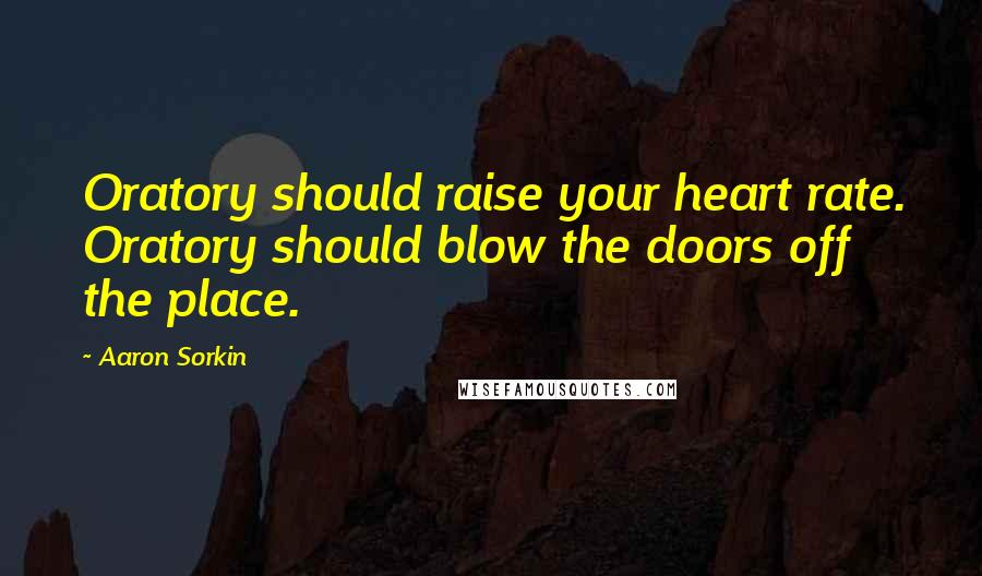 Aaron Sorkin quotes: Oratory should raise your heart rate. Oratory should blow the doors off the place.