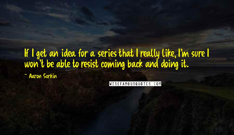 Aaron Sorkin quotes: If I get an idea for a series that I really like, I'm sure I won't be able to resist coming back and doing it.