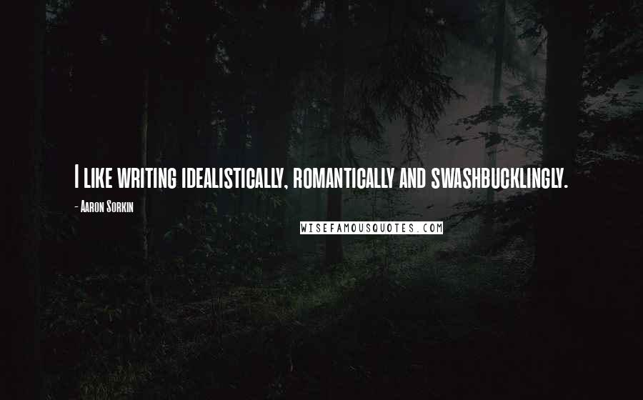 Aaron Sorkin quotes: I like writing idealistically, romantically and swashbucklingly.