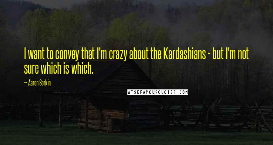 Aaron Sorkin quotes: I want to convey that I'm crazy about the Kardashians - but I'm not sure which is which.