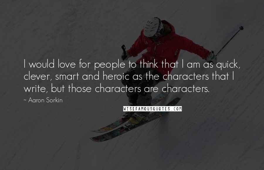 Aaron Sorkin quotes: I would love for people to think that I am as quick, clever, smart and heroic as the characters that I write, but those characters are characters.