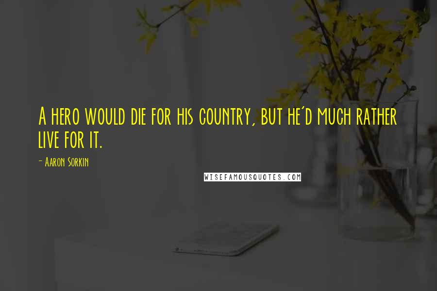 Aaron Sorkin quotes: A hero would die for his country, but he'd much rather live for it.