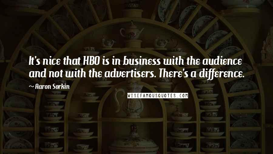 Aaron Sorkin quotes: It's nice that HBO is in business with the audience and not with the advertisers. There's a difference.