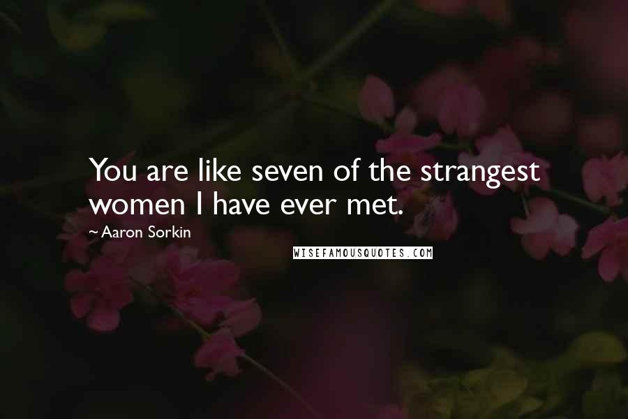 Aaron Sorkin quotes: You are like seven of the strangest women I have ever met.