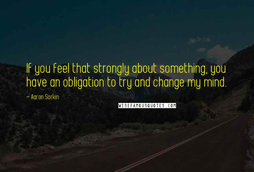 Aaron Sorkin quotes: If you feel that strongly about something, you have an obligation to try and change my mind.