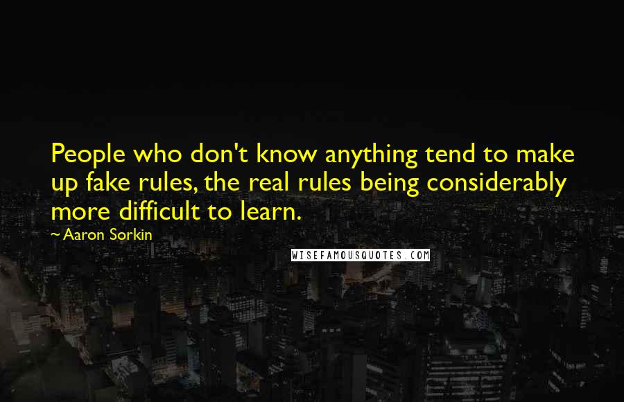 Aaron Sorkin quotes: People who don't know anything tend to make up fake rules, the real rules being considerably more difficult to learn.