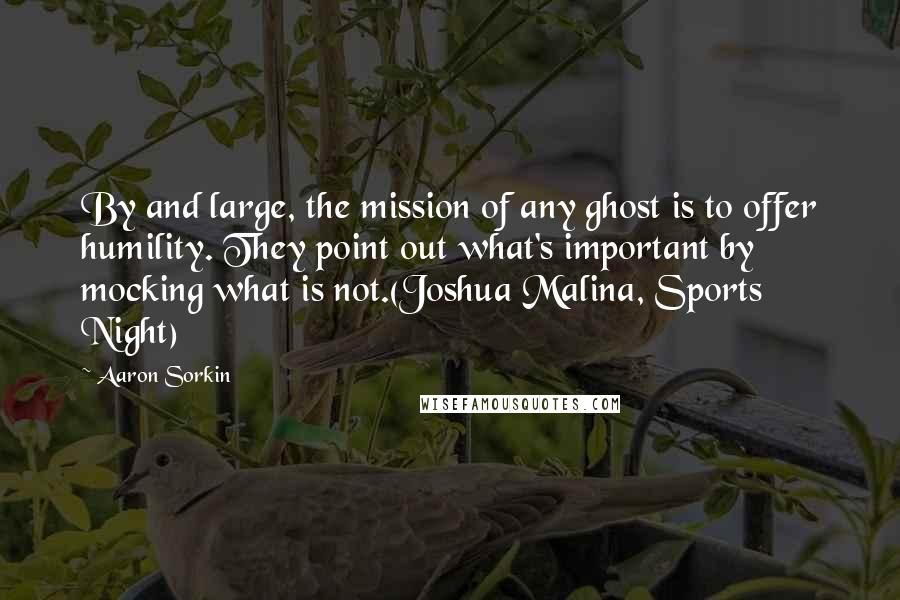 Aaron Sorkin quotes: By and large, the mission of any ghost is to offer humility. They point out what's important by mocking what is not.(Joshua Malina, Sports Night)
