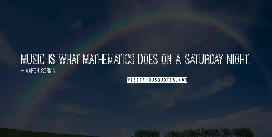 Aaron Sorkin quotes: Music is what mathematics does on a Saturday night.
