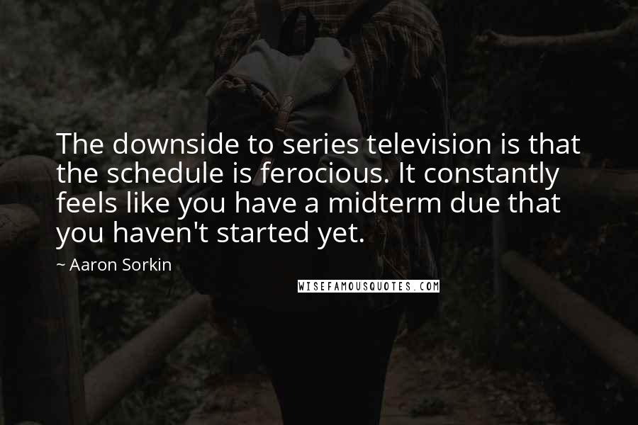 Aaron Sorkin quotes: The downside to series television is that the schedule is ferocious. It constantly feels like you have a midterm due that you haven't started yet.