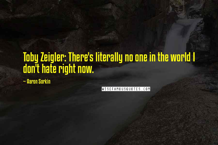 Aaron Sorkin quotes: Toby Zeigler: There's literally no one in the world I don't hate right now.