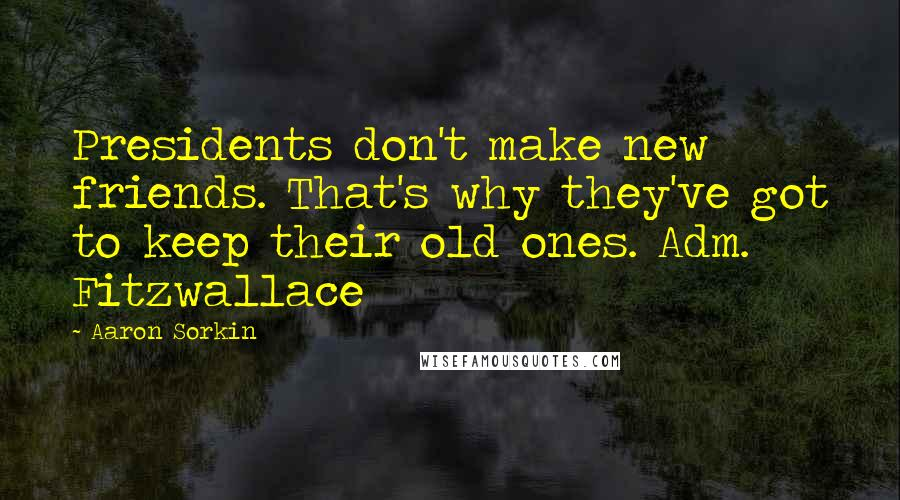 Aaron Sorkin quotes: Presidents don't make new friends. That's why they've got to keep their old ones. Adm. Fitzwallace