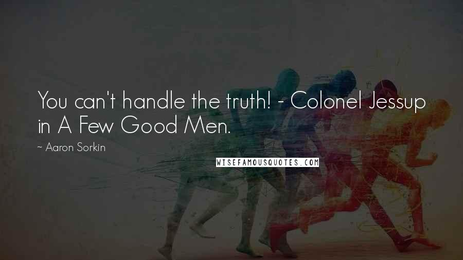 Aaron Sorkin quotes: You can't handle the truth! - Colonel Jessup in A Few Good Men.