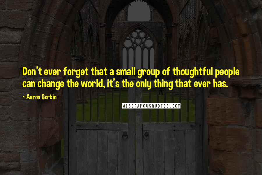 Aaron Sorkin quotes: Don't ever forget that a small group of thoughtful people can change the world, it's the only thing that ever has.
