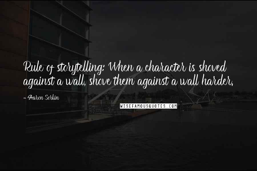 Aaron Sorkin quotes: Rule of storytelling: When a character is shoved against a wall, shove them against a wall harder.