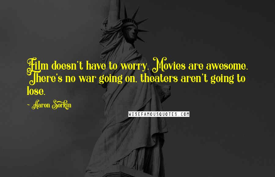 Aaron Sorkin quotes: Film doesn't have to worry. Movies are awesome. There's no war going on, theaters aren't going to lose.