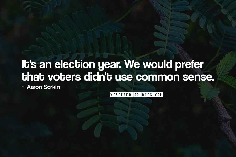 Aaron Sorkin quotes: It's an election year. We would prefer that voters didn't use common sense.
